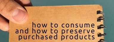 How to consume and how to preserve purchased products